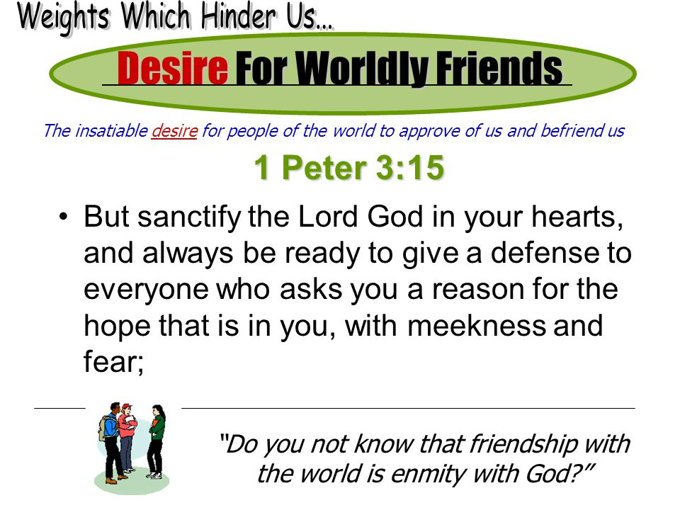 Desire For Worldly Friends 1 Peter 3:15 But sanctify the Lord God in your hearts, and always be ready to give a defense to everyone who asks you a reason for the hope that is in you, with meekness and fear; Do you not know that friendship with the world is enmity with God? The insatiable desire for people of the world to approve of us and befriend us