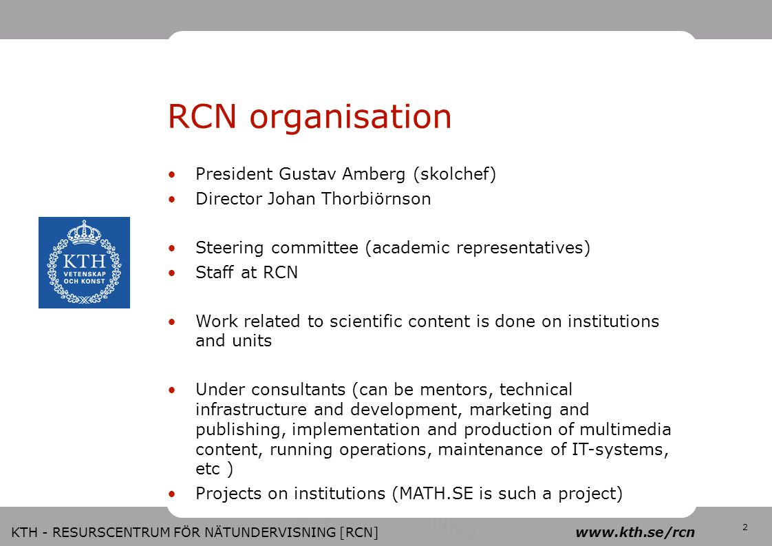 RES URS 2 KTH - RESURSCENTRUM FÖR NÄTUNDERVISNING [RCN] www.kth.se/rcn RCN organisation President Gustav Amberg (skolchef) ‏ Director Johan Thorbiörnson Steering committee (academic representatives) ‏ Staff at RCN Work related to scientific content is done on institutions and units Under consultants (can be mentors, technical infrastructure and development, marketing and publishing, implementation and production of multimedia content, running operations, maintenance of IT-systems, etc ) ‏ Projects on institutions (MATH.SE is such a project) ‏
