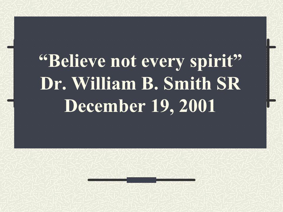Believe not every spirit Dr. William B. Smith SR December 19, 2001