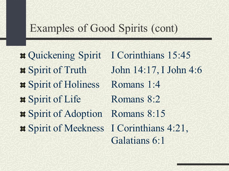 Good SpiritNehemiah 9:20 Contrite SpiritPsalms 34:18 Broken SpiritPsalms 51:17 Faithful SpiritProverbs 11:13 Humble SpiritProverbs 16:19 Excellent SpiritDaniel 5:12, Proverbs 17:27 Patient SpiritEcclesiastes 7:8 Examples of Good Spirits (cont)
