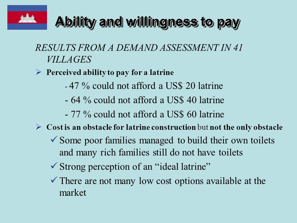 Ability and willingness to pay RESULTS FROM A DEMAND ASSESSMENT IN 41 VILLAGES  Perceived ability to pay for a latrine - 47 % could not afford a US$ 20 latrine - 64 % could not afford a US$ 40 latrine - 77 % could not afford a US$ 60 latrine  Cost is an obstacle for latrine construction but not the only obstacle Some poor families managed to build their own toilets and many rich families still do not have toilets Strong perception of an ideal latrine There are not many low cost options available at the market