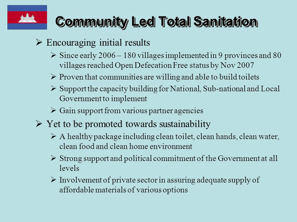 Community Led Total Sanitation  Encouraging initial results  Since early 2006 – 180 villages implemented in 9 provinces and 80 villages reached Open Defecation Free status by Nov 2007  Proven that communities are willing and able to build toilets  Support the capacity building for National, Sub-national and Local Government to implement  Gain support from various partner agencies  Yet to be promoted towards sustainability  A healthy package including clean toilet, clean hands, clean water, clean food and clean home environment  Strong support and political commitment of the Government at all levels  Involvement of private sector in assuring adequate supply of affordable materials of various options