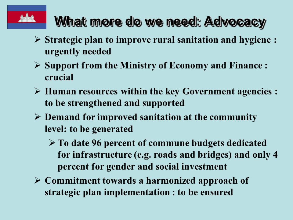 What more do we need: Advocacy  Strategic plan to improve rural sanitation and hygiene : urgently needed  Support from the Ministry of Economy and Finance : crucial  Human resources within the key Government agencies : to be strengthened and supported  Demand for improved sanitation at the community level: to be generated  To date 96 percent of commune budgets dedicated for infrastructure (e.g.