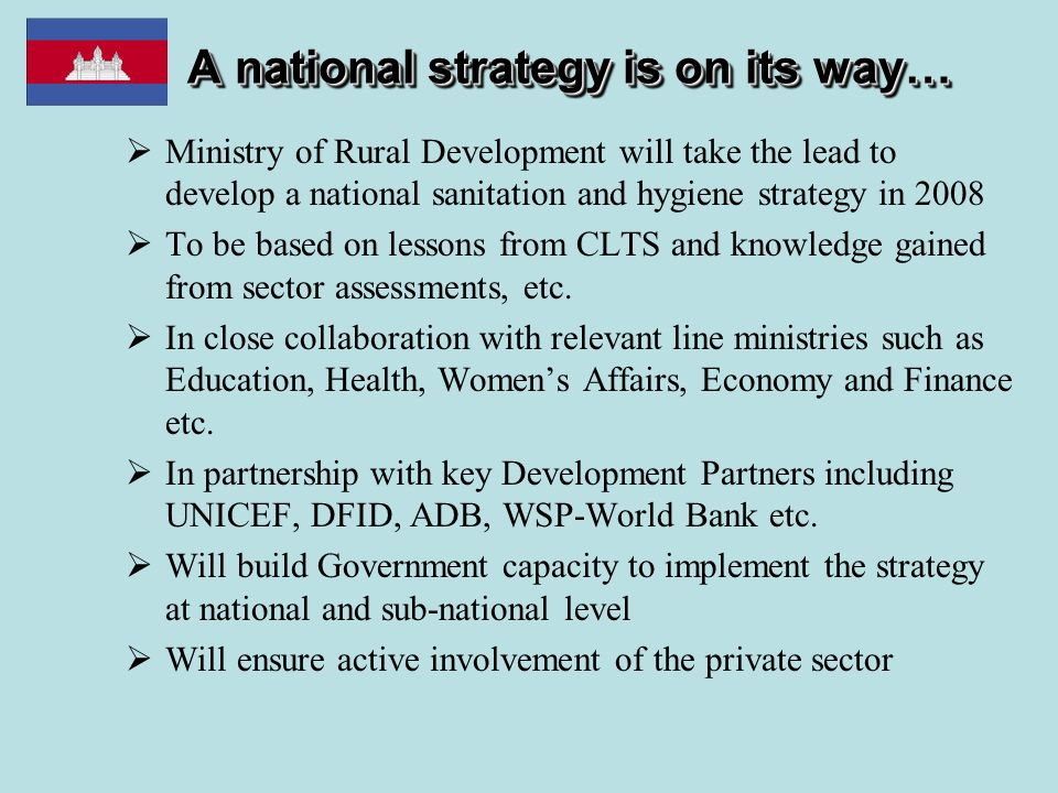A national strategy is on its way…  Ministry of Rural Development will take the lead to develop a national sanitation and hygiene strategy in 2008  To be based on lessons from CLTS and knowledge gained from sector assessments, etc.