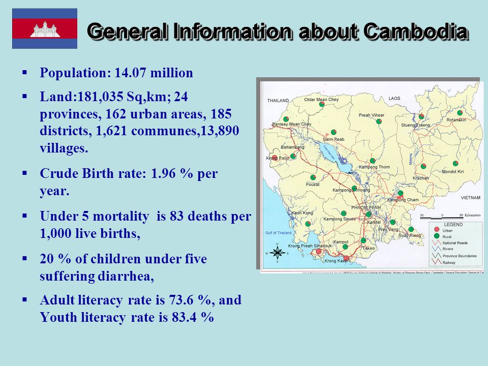 General Information about Cambodia  Population: 14.07 million  Land:181,035 Sq,km; 24 provinces, 162 urban areas, 185 districts, 1,621 communes,13,8