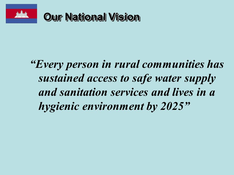 Our National Vision Every person in rural communities has sustained access to safe water supply and sanitation services and lives in a hygienic environment by 2025