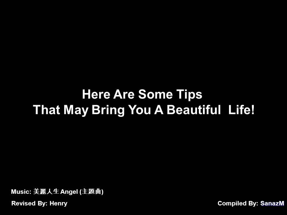 SanazM Compiled By: SanazM Here Are Some Tips That May Bring You A Beautiful Life.
