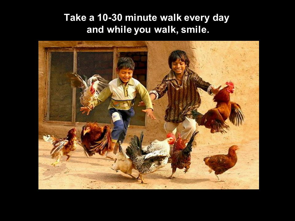 Take a 10-30 minute walk every day and while you walk, smile.