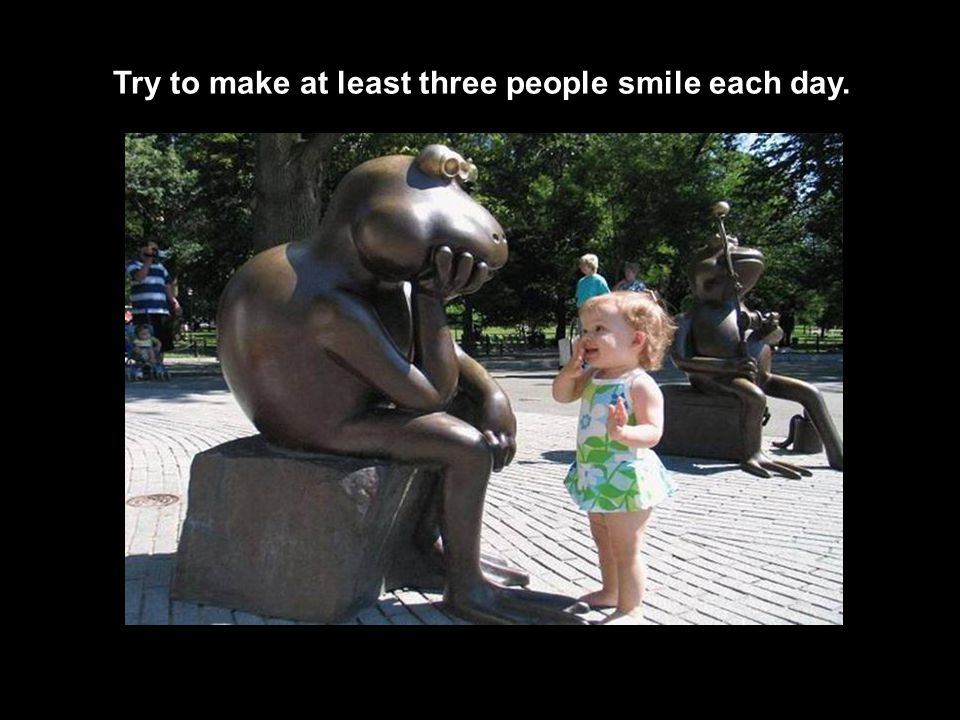 Try to make at least three people smile each day.