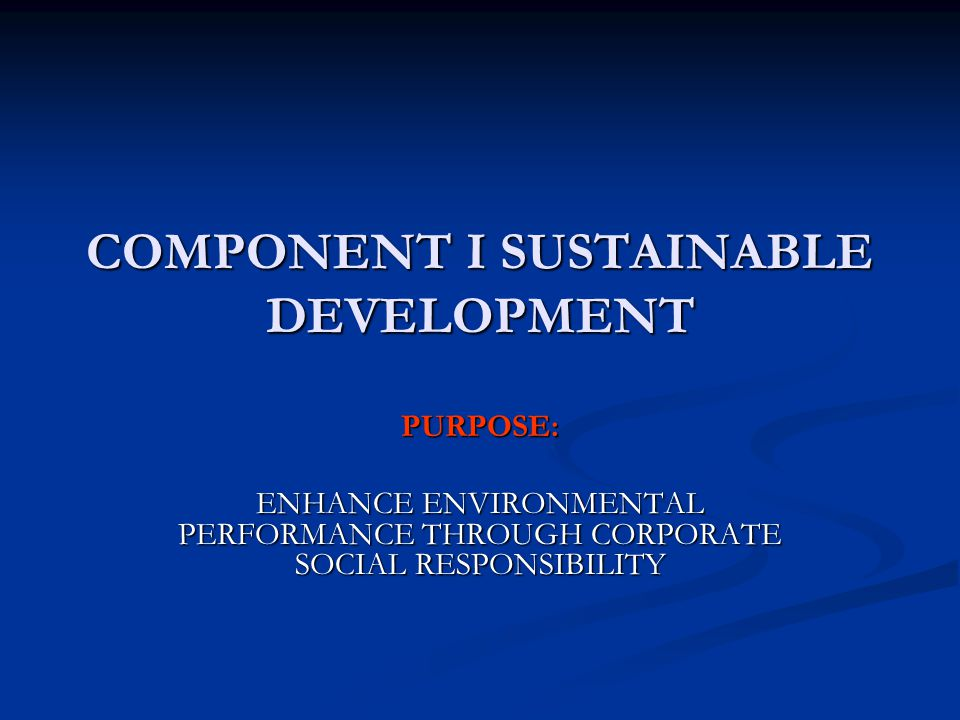 COMPONENT I SUSTAINABLE DEVELOPMENT PURPOSE: ENHANCE ENVIRONMENTAL PERFORMANCE THROUGH CORPORATE SOCIAL RESPONSIBILITY
