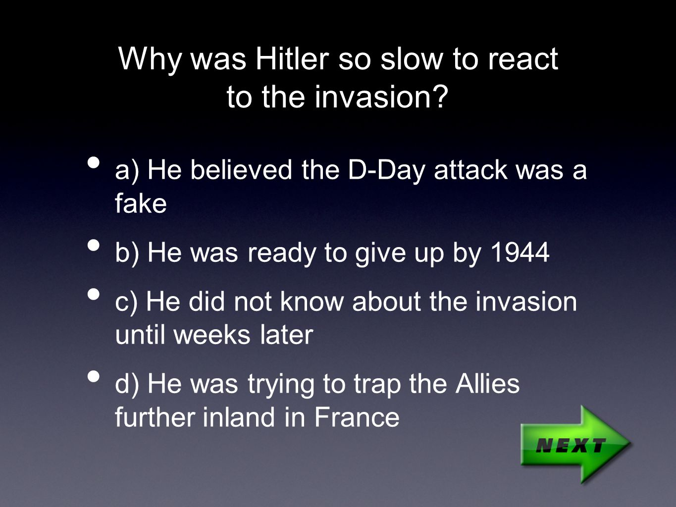 Why was Hitler so slow to react to the invasion? a) He believed the D-Day attack was a fake b) He was ready to give up by 1944 c) He did not know abou