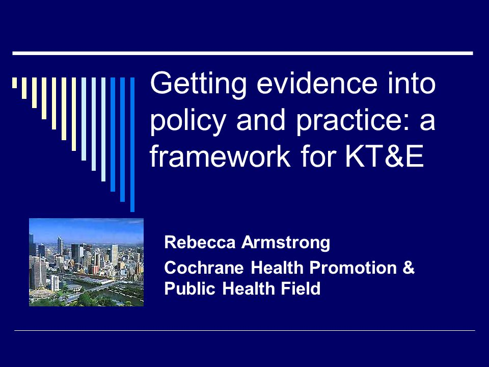 Getting evidence into policy and practice: a framework for KT&E Rebecca Armstrong Cochrane Health Promotion & Public Health Field