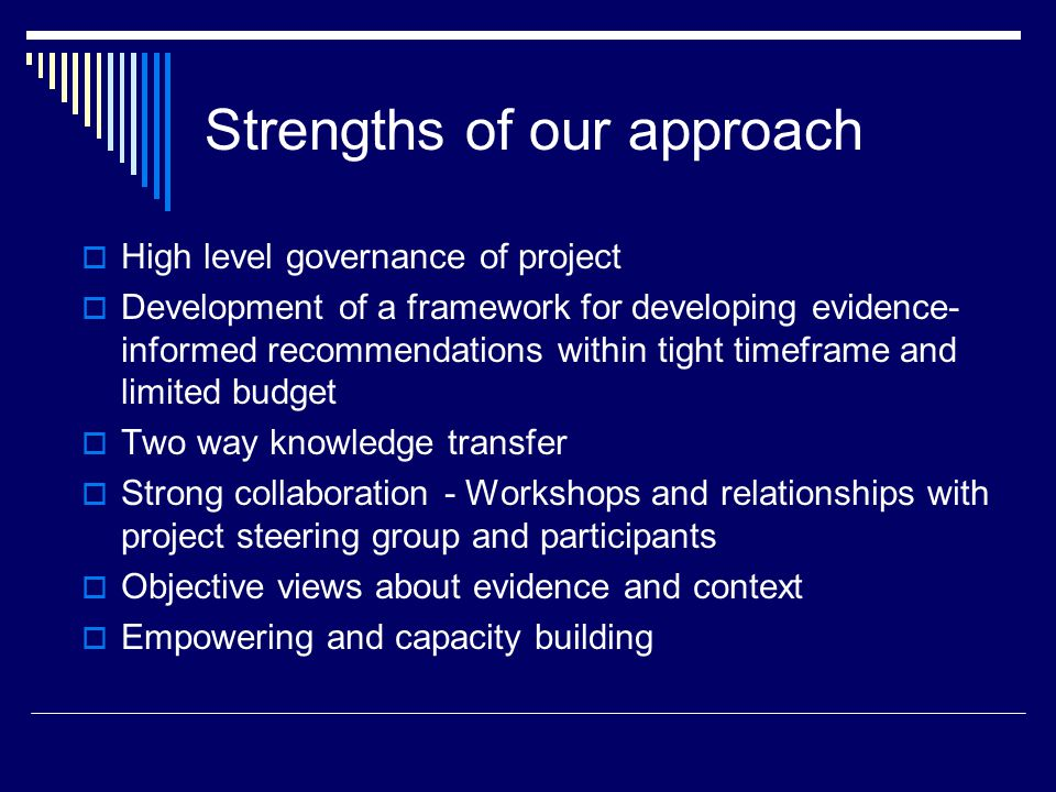 Strengths of our approach  High level governance of project  Development of a framework for developing evidence- informed recommendations within tight timeframe and limited budget  Two way knowledge transfer  Strong collaboration - Workshops and relationships with project steering group and participants  Objective views about evidence and context  Empowering and capacity building