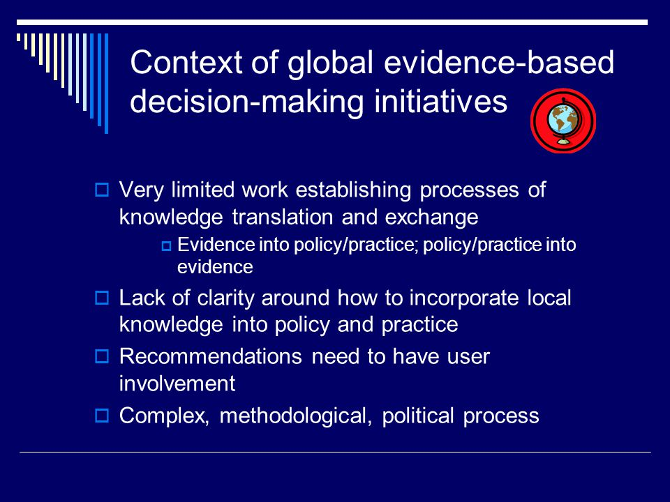 Context of global evidence-based decision-making initiatives  Very limited work establishing processes of knowledge translation and exchange  Evidence into policy/practice; policy/practice into evidence  Lack of clarity around how to incorporate local knowledge into policy and practice  Recommendations need to have user involvement  Complex, methodological, political process