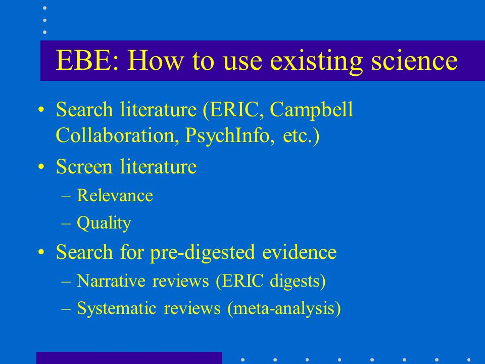 EBE: How to use existing science Search literature (ERIC, Campbell Collaboration, PsychInfo, etc.) Screen literature –Relevance –Quality Search for pre-digested evidence –Narrative reviews (ERIC digests) –Systematic reviews (meta-analysis)