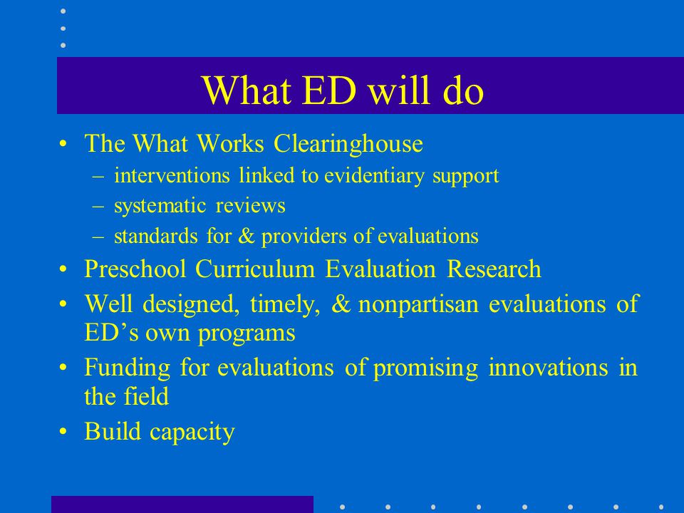 What ED will do The What Works Clearinghouse –interventions linked to evidentiary support –systematic reviews –standards for & providers of evaluations Preschool Curriculum Evaluation Research Well designed, timely, & nonpartisan evaluations of ED's own programs Funding for evaluations of promising innovations in the field Build capacity