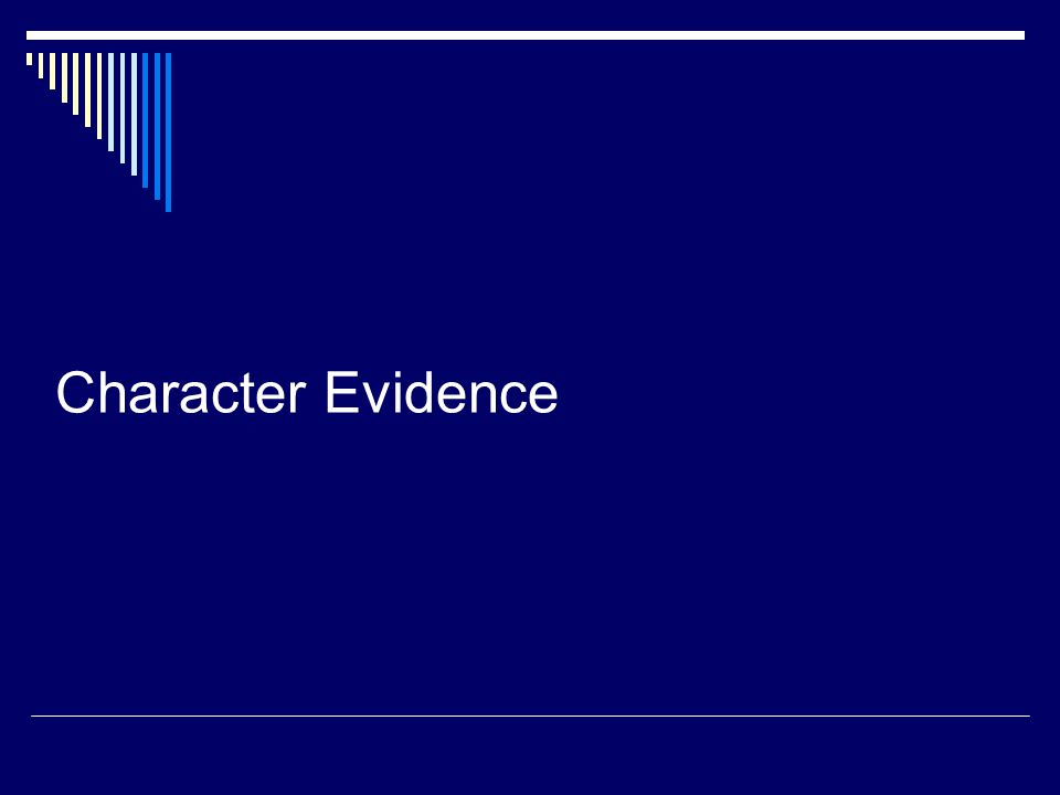 CHARACTER EVIDENCE (cont.)  Character Evidence: refers to the use of evidence of a person's character to prove that on a given occasion that person acted in conformity with his or her character.