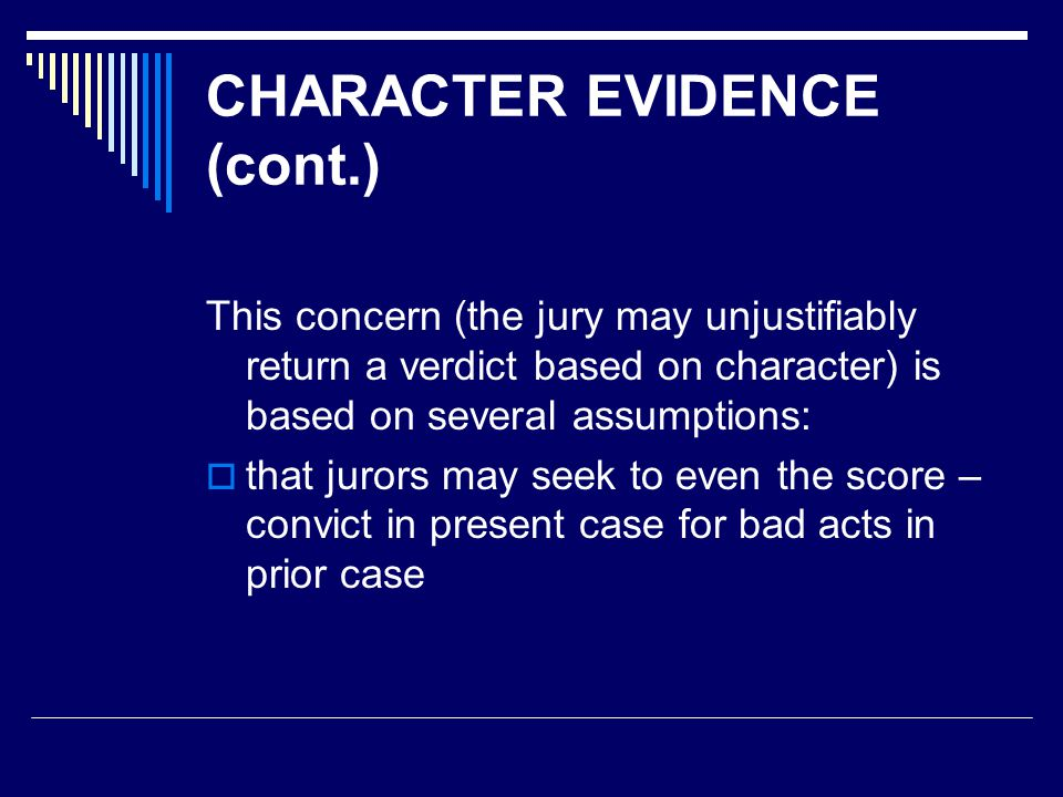 CHARACTER EVIDENCE (cont.) This concern (the jury may unjustifiably return a verdict based on character) is based on several assumptions:  that juror