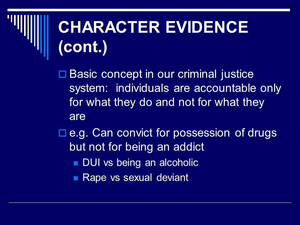 CHARACTER EVIDENCE (cont.)  Basic concept in our criminal justice system: individuals are accountable only for what they do and not for what they are  e.g.