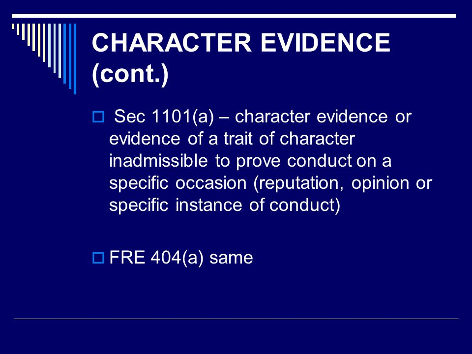 CHARACTER EVIDENCE (cont.)  Sec 1101(a) – character evidence or evidence of a trait of character inadmissible to prove conduct on a specific occasion (reputation, opinion or specific instance of conduct)  FRE 404(a) same