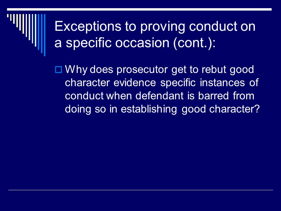 Exceptions to proving conduct on a specific occasion (cont.):  Why does prosecutor get to rebut good character evidence specific instances of conduct when defendant is barred from doing so in establishing good character?