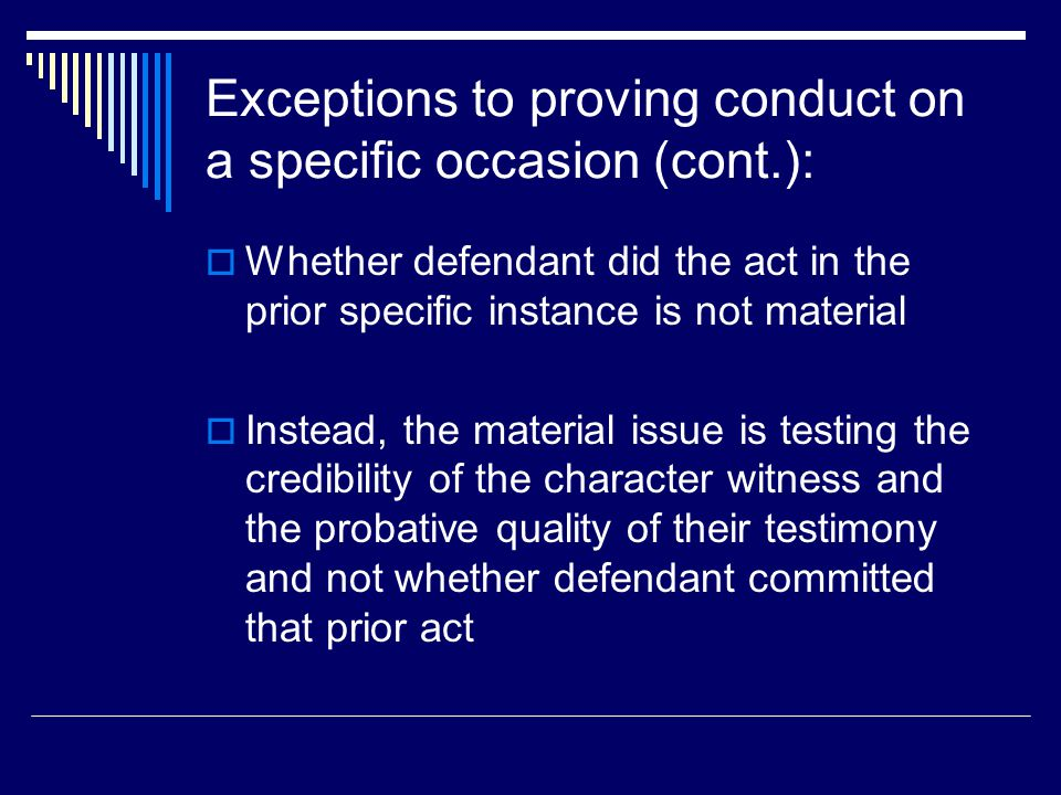 Exceptions to proving conduct on a specific occasion (cont.):  Whether defendant did the act in the prior specific instance is not material  Instead, the material issue is testing the credibility of the character witness and the probative quality of their testimony and not whether defendant committed that prior act
