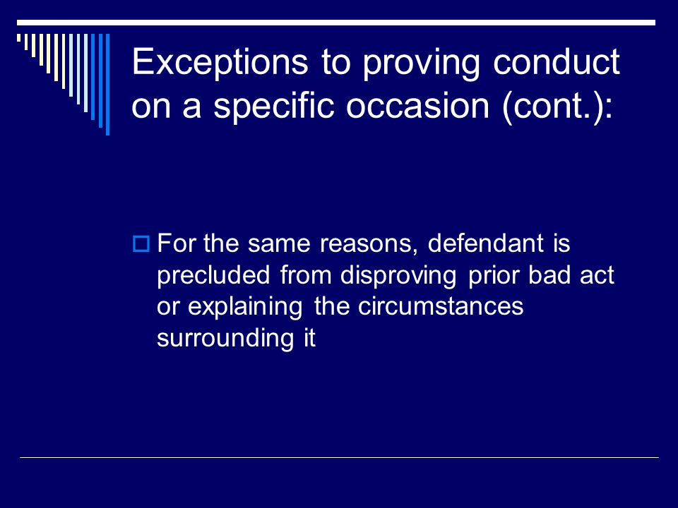 Exceptions to proving conduct on a specific occasion (cont.):  For the same reasons, defendant is precluded from disproving prior bad act or explaining the circumstances surrounding it