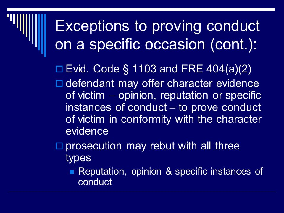 Exceptions to proving conduct on a specific occasion (cont.):  Evid. Code § 1103 and FRE 404(a)(2)  defendant may offer character evidence of victim