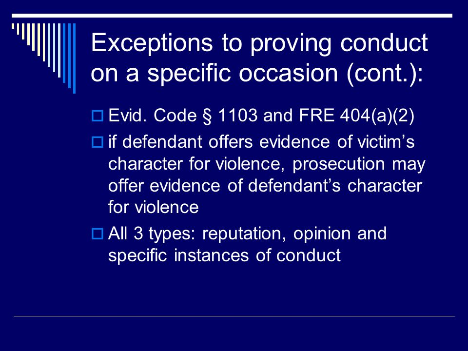 Exceptions to proving conduct on a specific occasion (cont.):  Evid. Code § 1103 and FRE 404(a)(2)  if defendant offers evidence of victim's charact