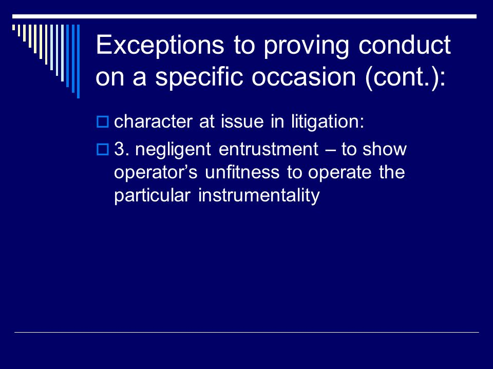 Exceptions to proving conduct on a specific occasion (cont.):  character at issue in litigation:  3. negligent entrustment – to show operator's unfi
