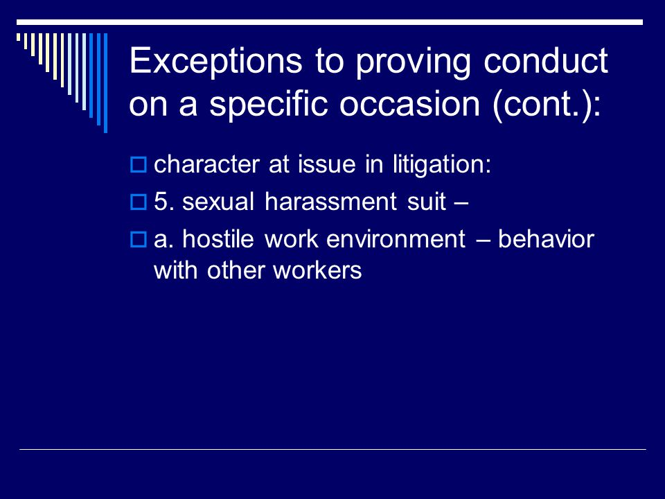 Exceptions to proving conduct on a specific occasion (cont.):  character at issue in litigation:  5. sexual harassment suit –  a. hostile work envi