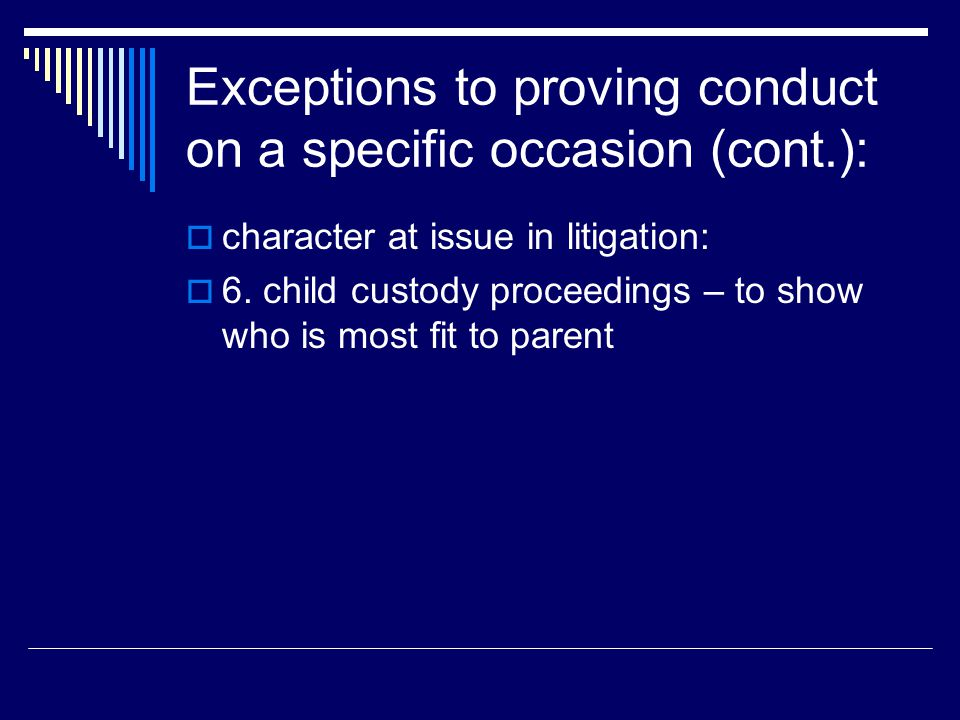 Exceptions to proving conduct on a specific occasion (cont.):  character at issue in litigation:  6. child custody proceedings – to show who is most