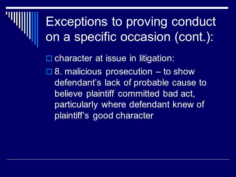 Exceptions to proving conduct on a specific occasion (cont.):  character at issue in litigation:  8. malicious prosecution – to show defendant's lac