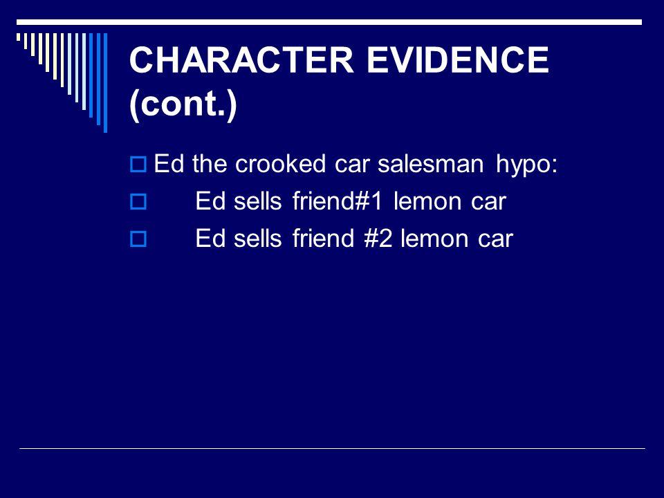 CHARACTER EVIDENCE (cont.)  Ed the crooked car salesman hypo:  Ed sells friend#1 lemon car  Ed sells friend #2 lemon car