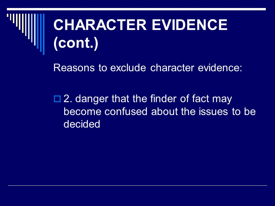 CHARACTER EVIDENCE (cont.) Reasons to exclude character evidence:  2. danger that the finder of fact may become confused about the issues to be decid
