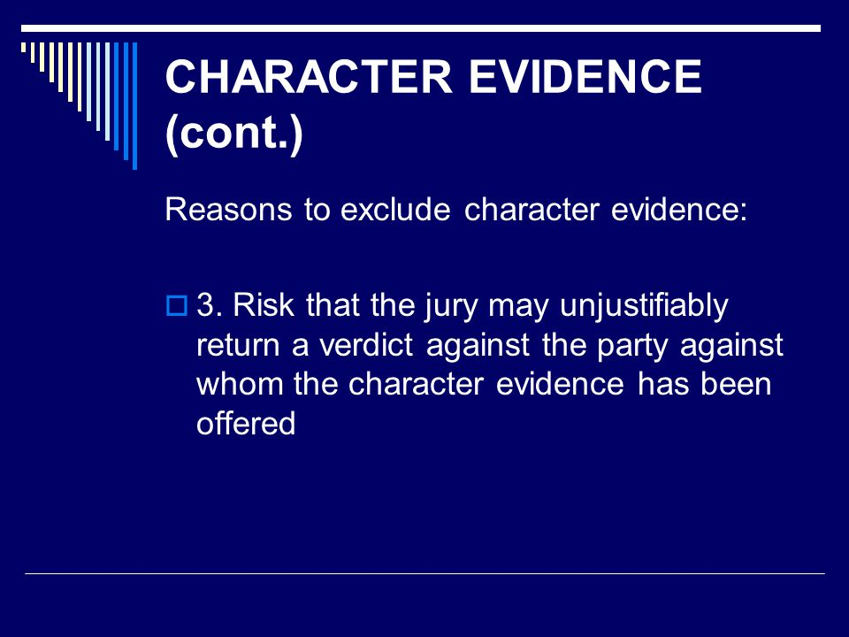 CHARACTER EVIDENCE (cont.) This concern (the jury may unjustifiably return a verdict based on character) is based on several assumptions:  that the fact finder will overestimate the probative value of character evidence – if jurors learn that the party previously engaged in similar misconduct, they may jump to the unwarranted conclusion that the party must be guilty of the misconduct charged