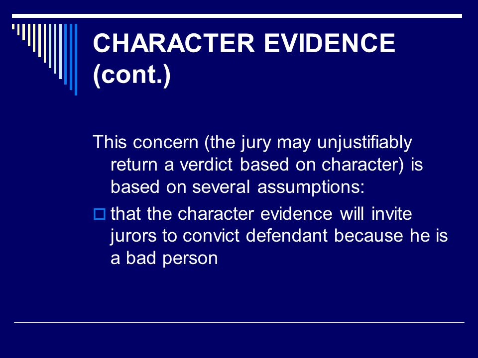 CHARACTER EVIDENCE (cont.) This concern (the jury may unjustifiably return a verdict based on character) is based on several assumptions:  that the c