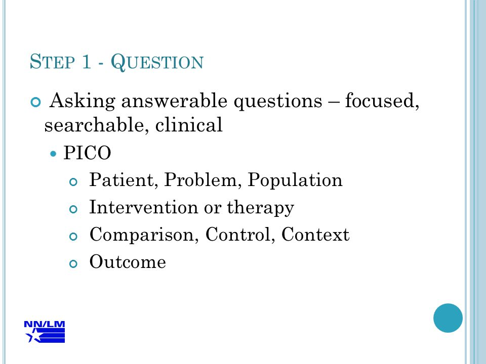 S TEP 1 - Q UESTION Asking answerable questions – focused, searchable, clinical PICO Patient, Problem, Population Intervention or therapy Comparison, Control, Context Outcome