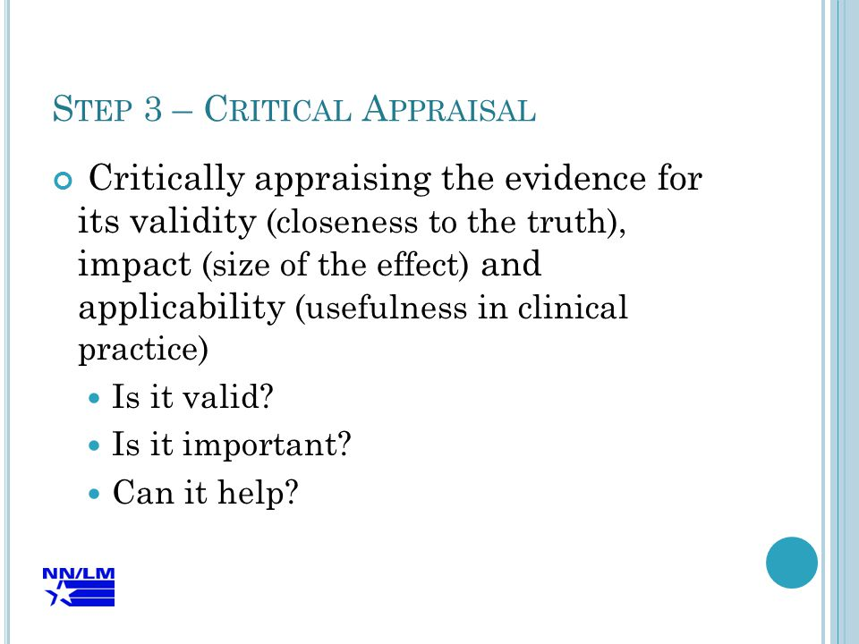 S TEP 3 – C RITICAL A PPRAISAL Critically appraising the evidence for its validity (closeness to the truth), impact (size of the effect) and applicability (usefulness in clinical practice) Is it valid.