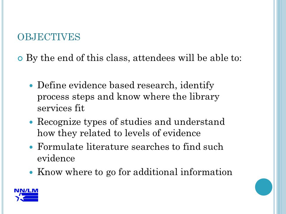 OBJECTIVES By the end of this class, attendees will be able to: Define evidence based research, identify process steps and know where the library services fit Recognize types of studies and understand how they related to levels of evidence Formulate literature searches to find such evidence Know where to go for additional information