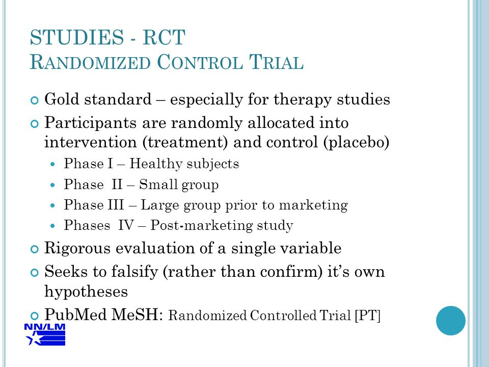 STUDIES - RCT R ANDOMIZED C ONTROL T RIAL Gold standard – especially for therapy studies Participants are randomly allocated into intervention (treatment) and control (placebo) Phase I – Healthy subjects Phase II – Small group Phase III – Large group prior to marketing Phases IV – Post-marketing study Rigorous evaluation of a single variable Seeks to falsify (rather than confirm) it's own hypotheses PubMed MeSH: Randomized Controlled Trial [PT]