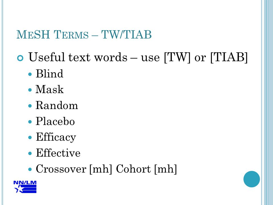 M E SH T ERMS – TW/TIAB Useful text words – use [TW] or [TIAB] Blind Mask Random Placebo Efficacy Effective Crossover [mh] Cohort [mh]