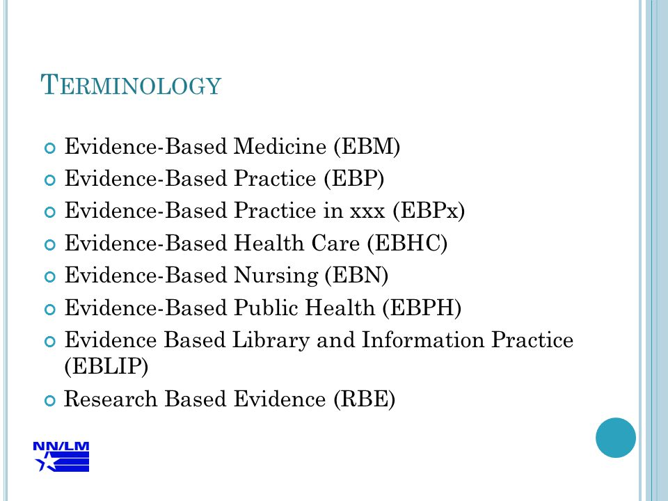 T ERMINOLOGY Evidence-Based Medicine (EBM) Evidence-Based Practice (EBP) Evidence-Based Practice in xxx (EBPx) Evidence-Based Health Care (EBHC) Evidence-Based Nursing (EBN) Evidence-Based Public Health (EBPH) Evidence Based Library and Information Practice (EBLIP) Research Based Evidence (RBE)