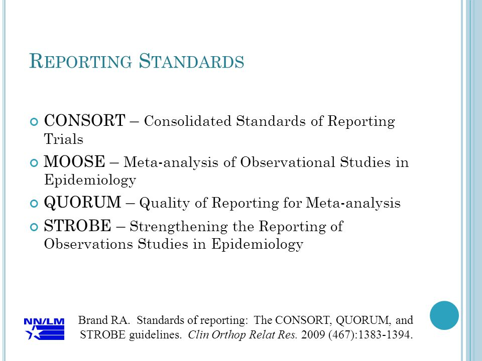 CONSORT – Consolidated Standards of Reporting Trials MOOSE – Meta-analysis of Observational Studies in Epidemiology QUORUM – Quality of Reporting for Meta-analysis STROBE – Strengthening the Reporting of Observations Studies in Epidemiology Brand RA.