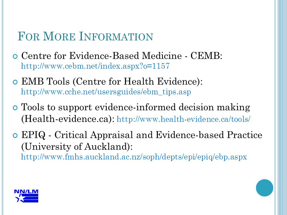 F OR M ORE I NFORMATION Centre for Evidence-Based Medicine - CEMB: http://www.cebm.net/index.aspx o=1157 EMB Tools (Centre for Health Evidence): http://www.cche.net/usersguides/ebm_tips.asp Tools to support evidence-informed decision making (Health-evidence.ca): http://www.health-evidence.ca/tools/ EPIQ - Critical Appraisal and Evidence-based Practice (University of Auckland): http://www.fmhs.auckland.ac.nz/soph/depts/epi/epiq/ebp.aspx