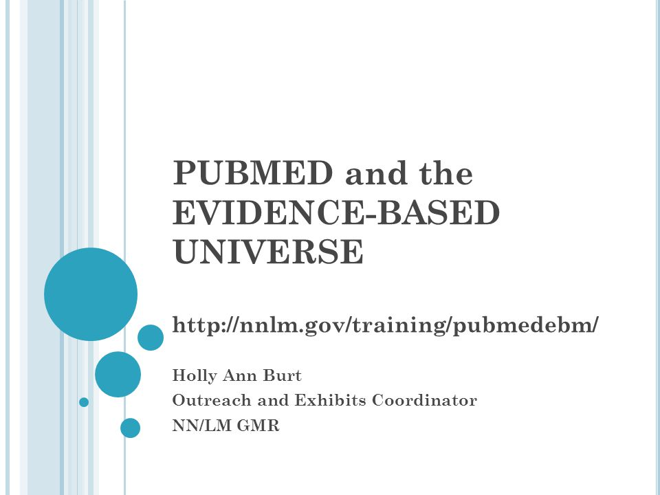 PUBMED and the EVIDENCE-BASED UNIVERSE II http://nnlm.gov/training/pubmedebm/ Holly Ann Burt Outreach and Exhibits Coordinator NN/LM GMR