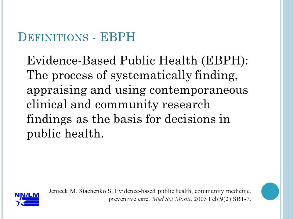 D EFINITIONS - EBPH Evidence-Based Public Health (EBPH): The process of systematically finding, appraising and using contemporaneous clinical and community research findings as the basis for decisions in public health.