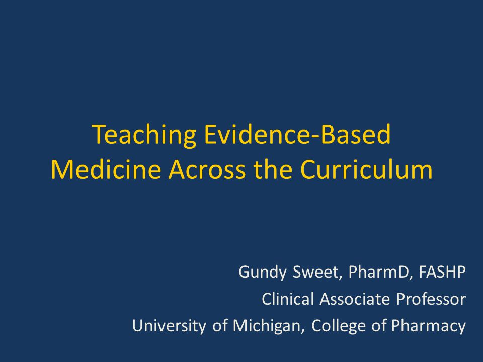 Teaching Evidence-Based Medicine Across the Curriculum Gundy Sweet, PharmD, FASHP Clinical Associate Professor University of Michigan, College of Phar