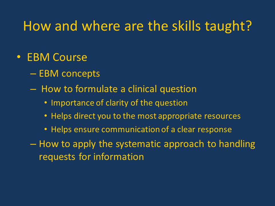 How and where are the skills taught? EBM Course – EBM concepts – How to formulate a clinical question Importance of clarity of the question Helps dire