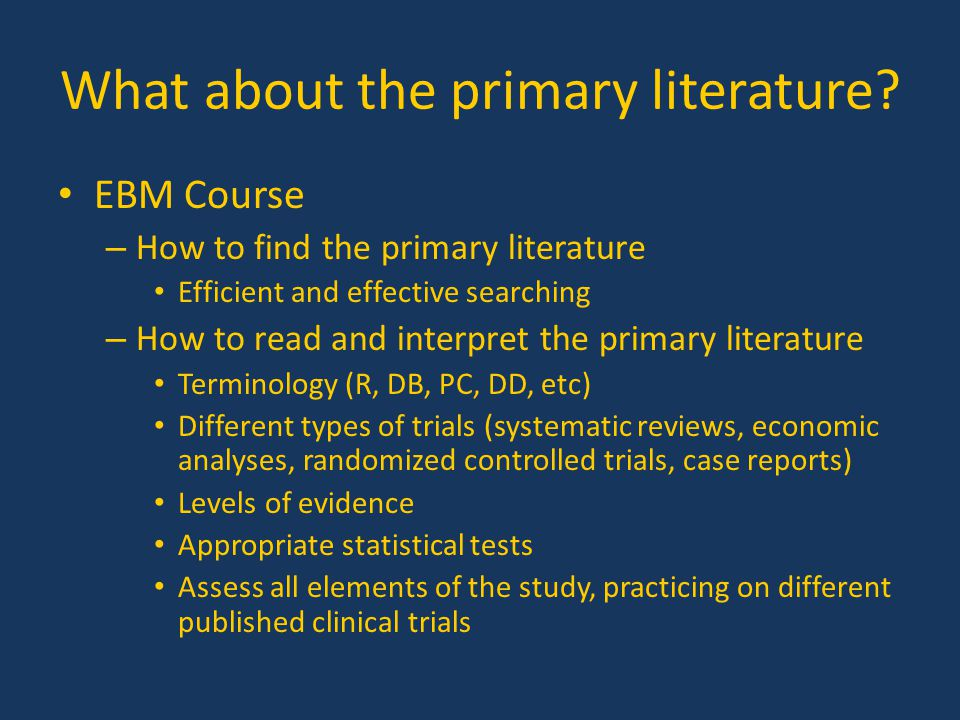 What about the primary literature? EBM Course – How to find the primary literature Efficient and effective searching – How to read and interpret the p